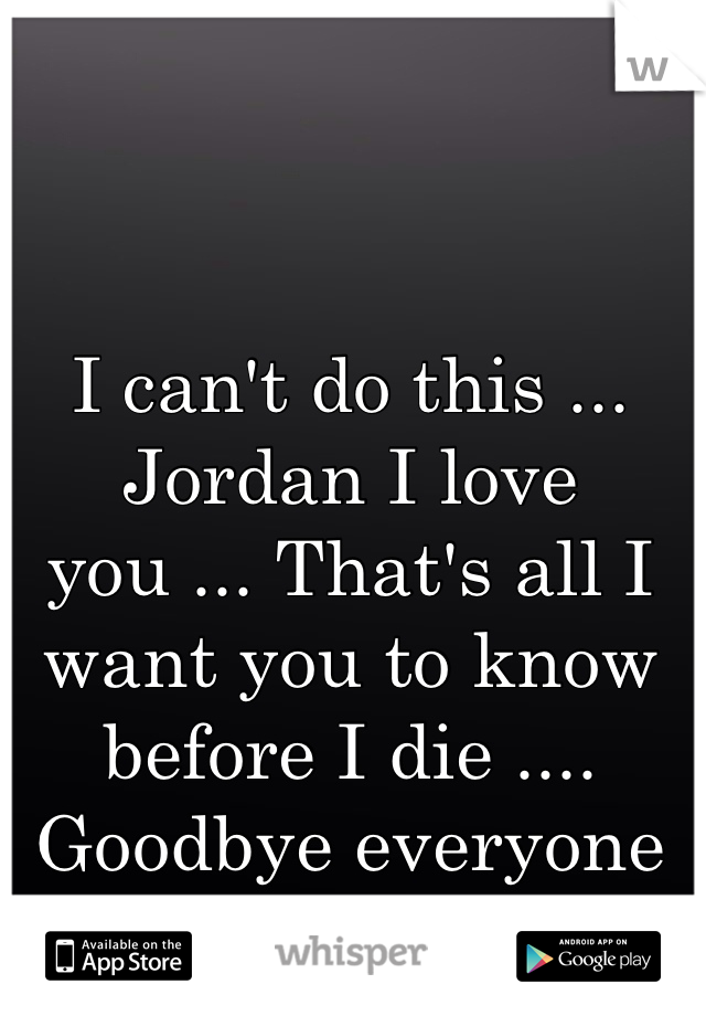 I can't do this ... Jordan I love you ... That's all I want you to know before I die .... Goodbye everyone