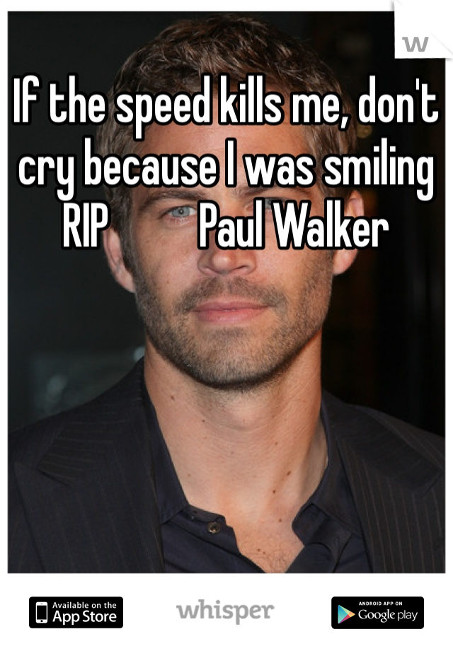 If the speed kills me, don't cry because I was smiling RIP          Paul Walker