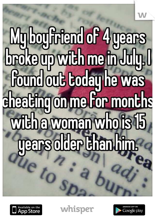 My boyfriend of 4 years broke up with me in July. I found out today he was cheating on me for months with a woman who is 15 years older than him.