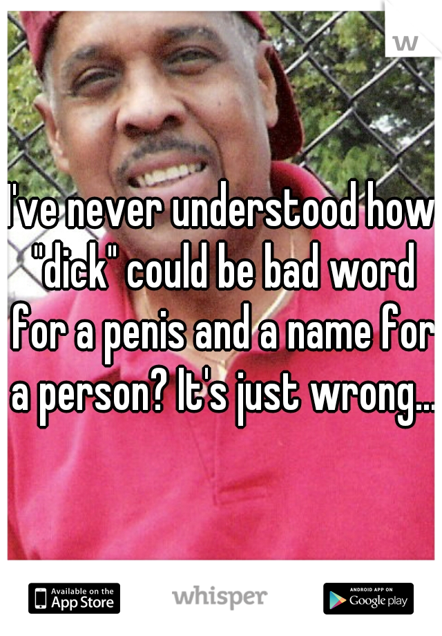 """I've never understood how """"dick"""" could be bad word for a penis and a name for a person? It's just wrong...."""