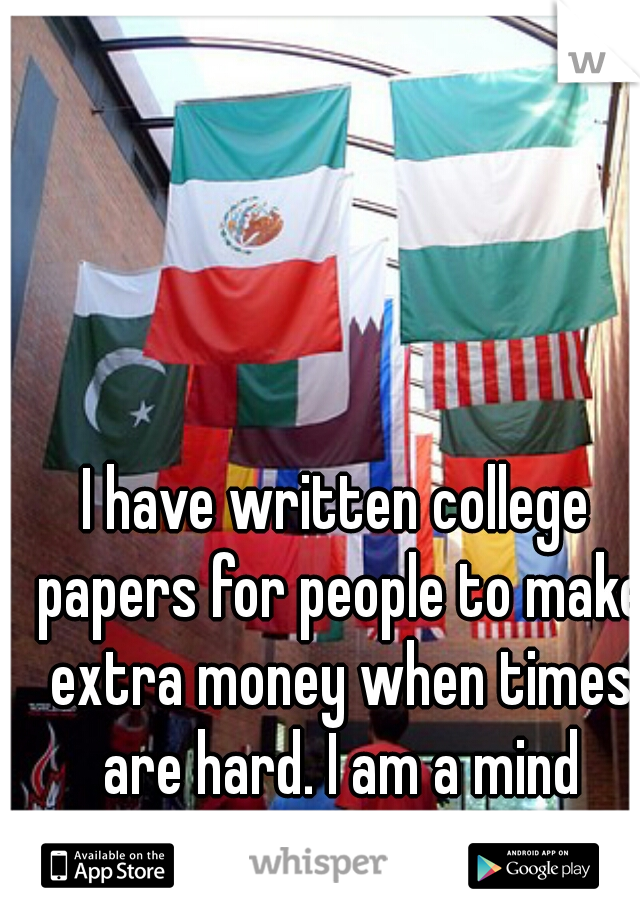 I have written college papers for people to make extra money when times are hard. I am a mind whore.