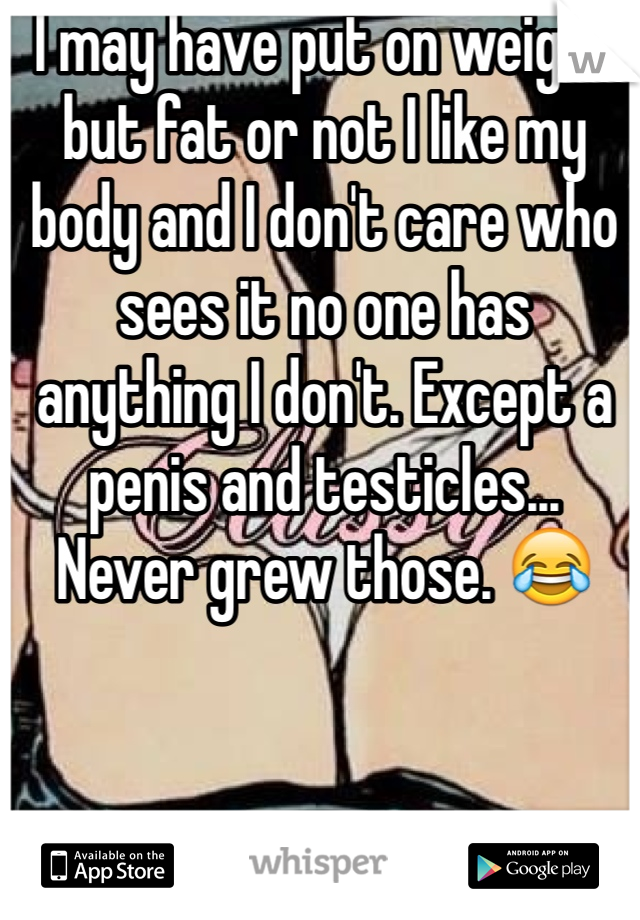 I may have put on weight but fat or not I like my body and I don't care who sees it no one has anything I don't. Except a penis and testicles... Never grew those. 😂