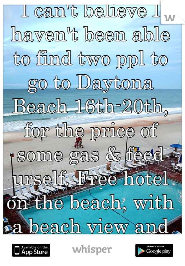 I can't believe I haven't been able to find two ppl to go to Daytona Beach 16th-20th, for the price of some gas & feed urself. Free hotel on the beach, with a beach view and private balcony. PM me for details...