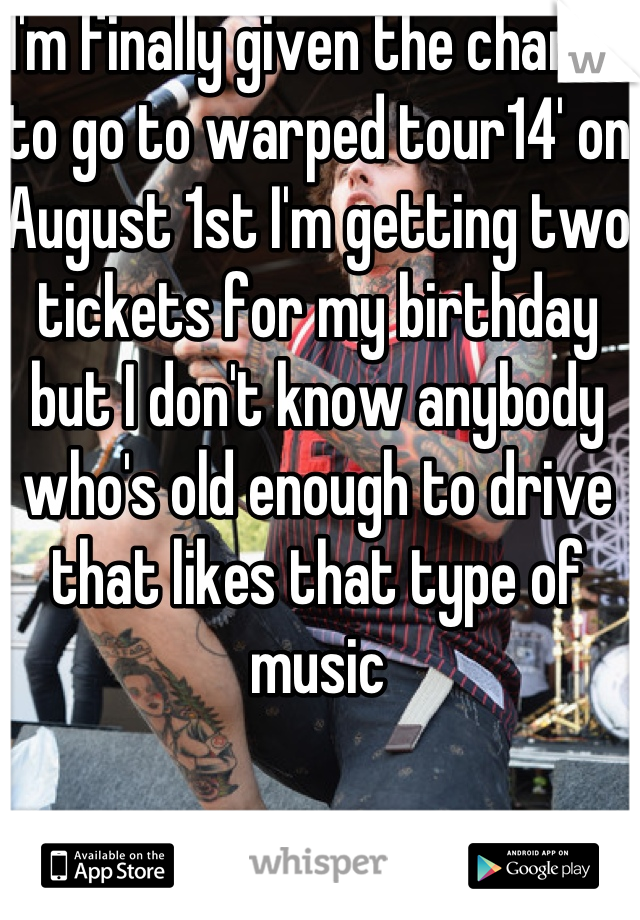 I'm finally given the chance to go to warped tour14' on August 1st I'm getting two tickets for my birthday but I don't know anybody who's old enough to drive that likes that type of music