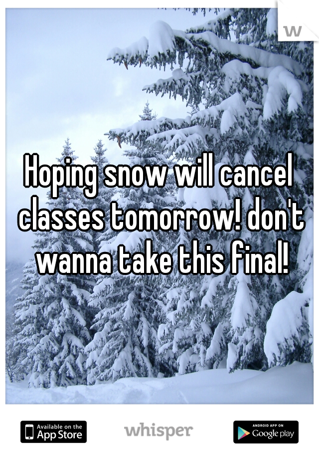 Hoping snow will cancel classes tomorrow! don't wanna take this final!