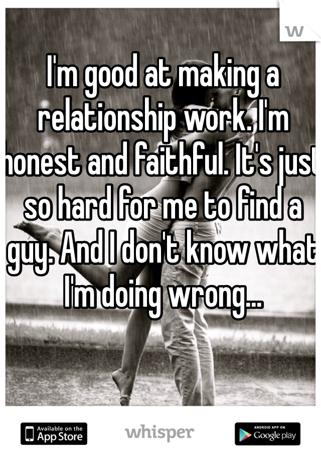 I'm good at making a relationship work. I'm honest and faithful. It's just so hard for me to find a guy. And I don't know what I'm doing wrong...