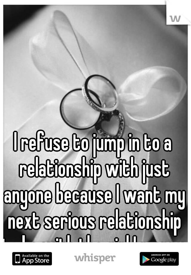 I refuse to jump in to a relationship with just anyone because I want my next serious relationship to be with the girl I marry.