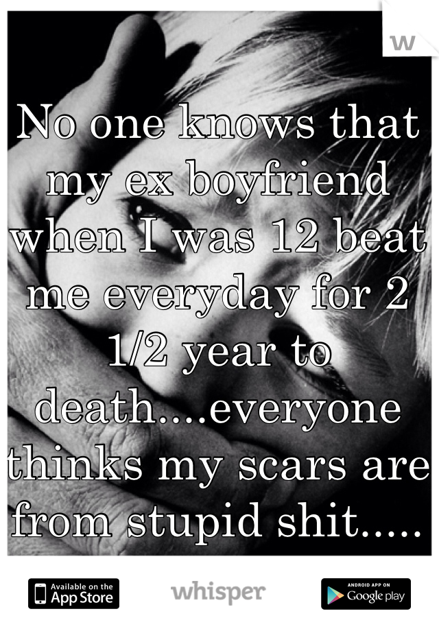 No one knows that my ex boyfriend when I was 12 beat me everyday for 2 1/2 year to death....everyone thinks my scars are from stupid shit.....