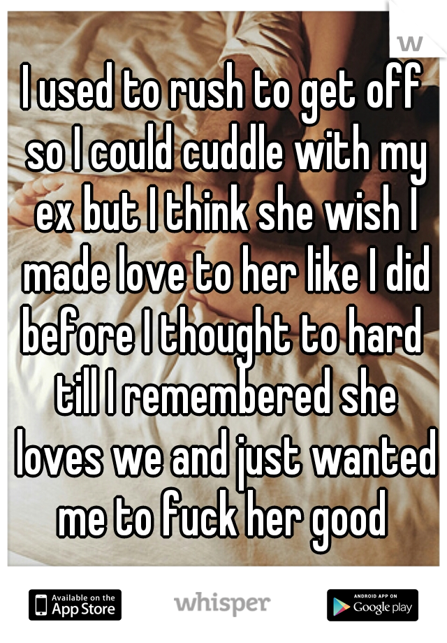 I used to rush to get off so I could cuddle with my ex but I think she wish I made love to her like I did before I thought to hard  till I remembered she loves we and just wanted me to fuck her good