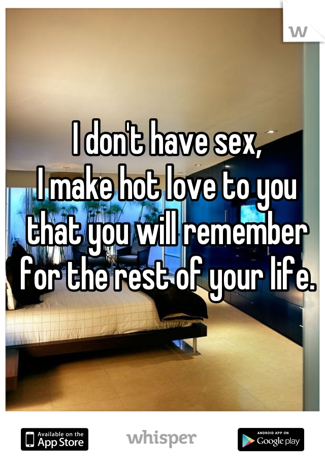 I don't have sex, I make hot love to you that you will remember for the rest of your life.