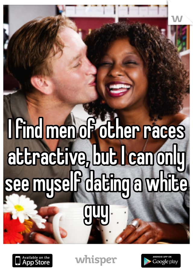 I find men of other races attractive, but I can only see myself dating a white guy