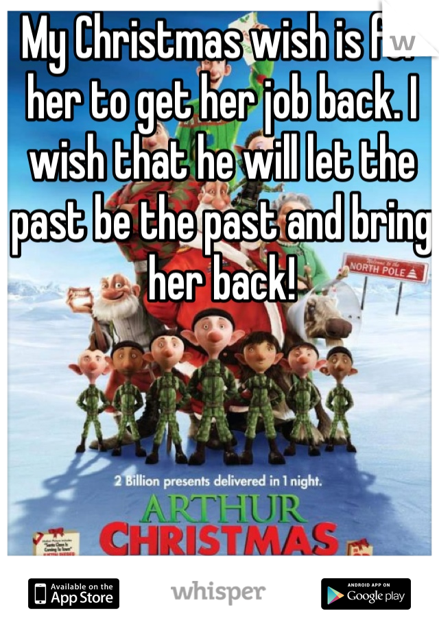 My Christmas wish is for her to get her job back. I wish that he will let the past be the past and bring her back!