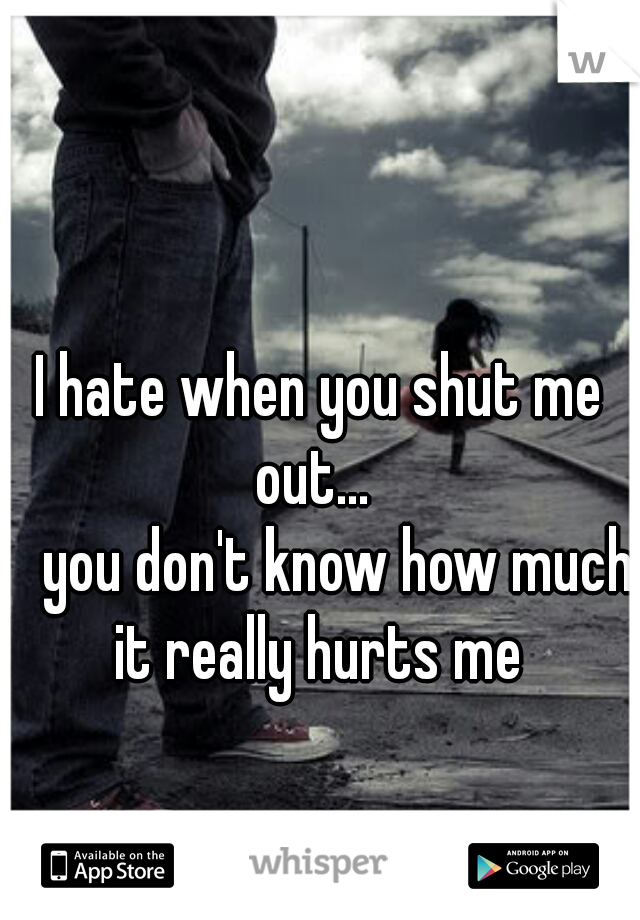 I hate when you shut me out...       you don't know how much it really hurts me