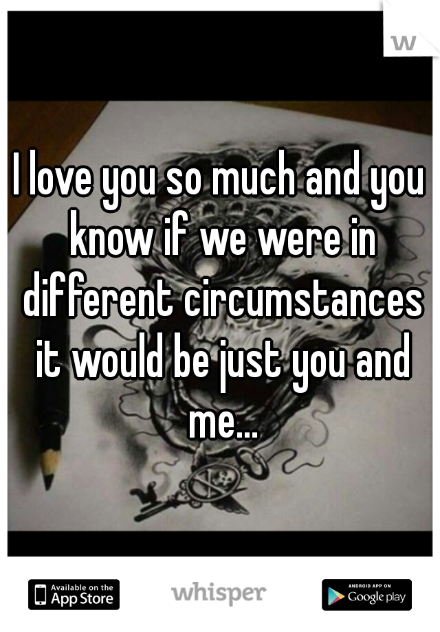 I love you so much and you know if we were in different circumstances it would be just you and me...
