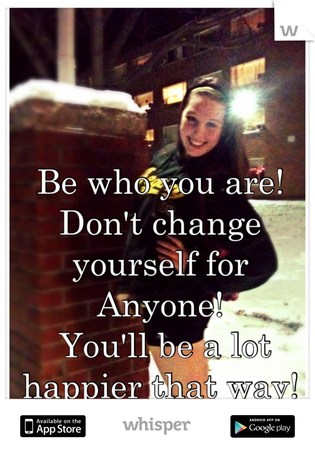 Be who you are! Don't change yourself for Anyone!  You'll be a lot happier that way!
