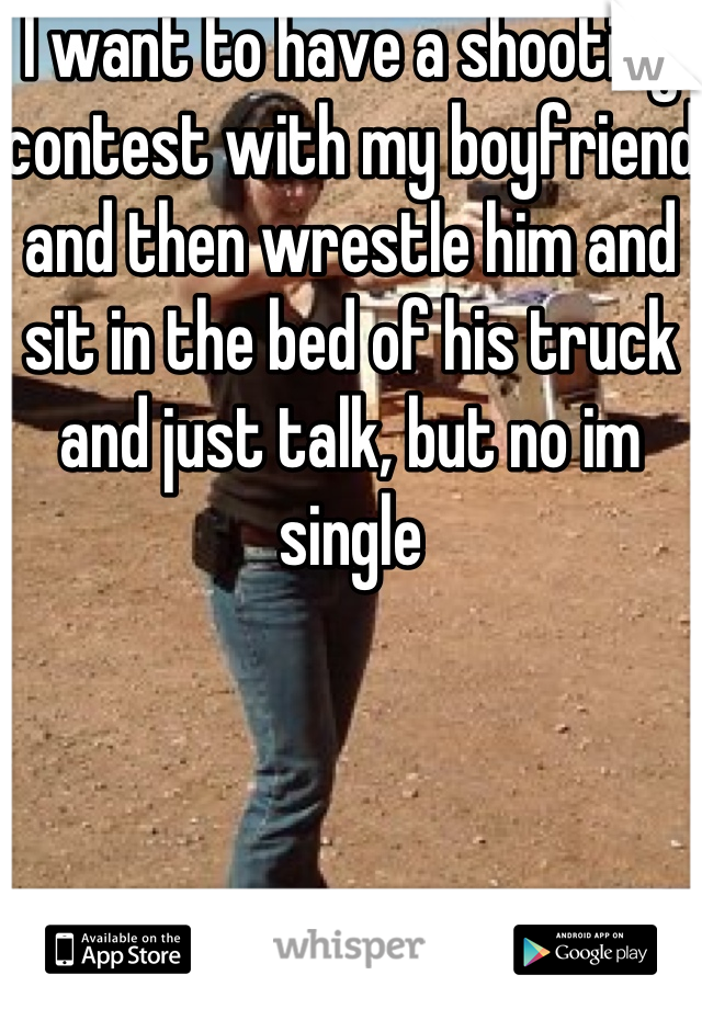 I want to have a shooting contest with my boyfriend and then wrestle him and sit in the bed of his truck and just talk, but no im single