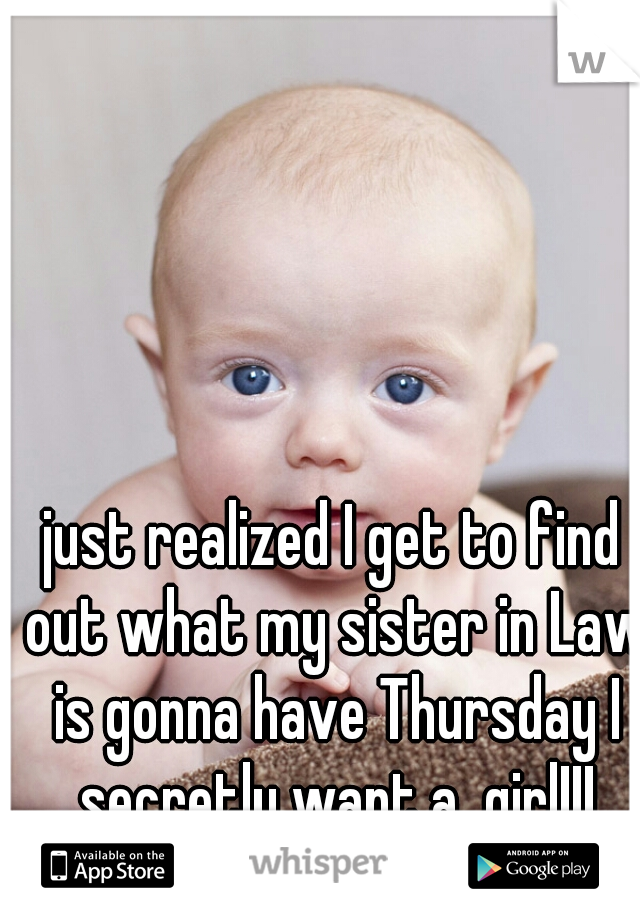 just realized I get to find out what my sister in Law is gonna have Thursday I secretly want a  girl!!! Don't tell my wife(: