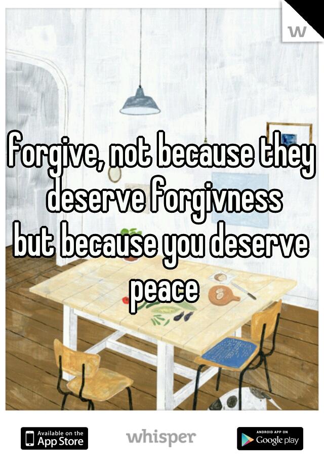 forgive, not because they deserve forgivness  but because you deserve peace
