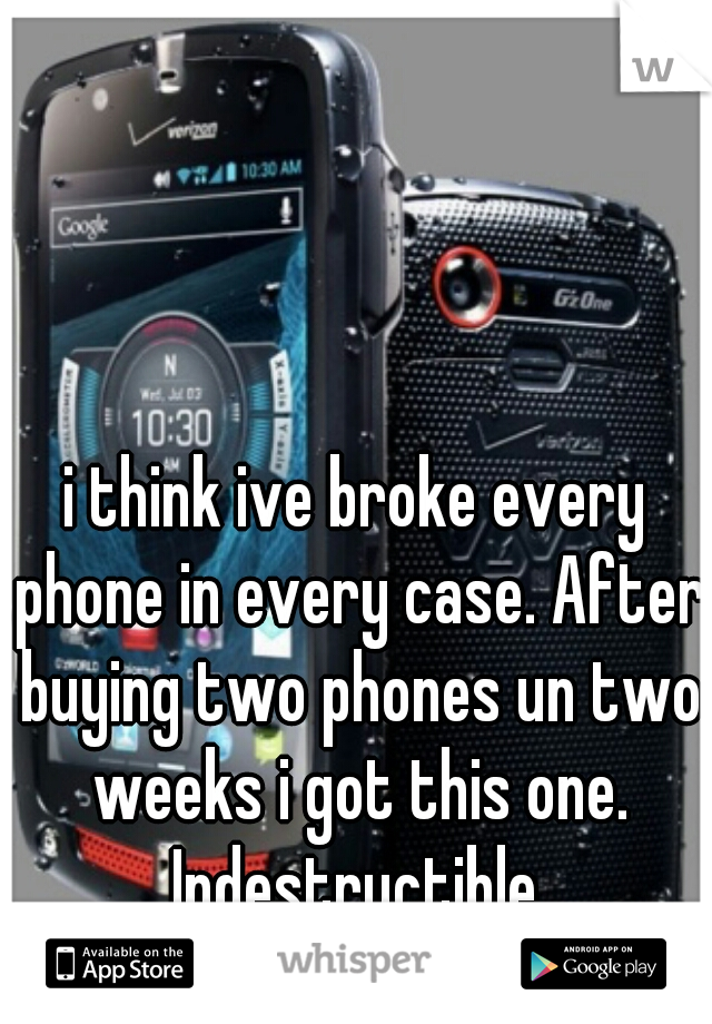 i think ive broke every phone in every case. After buying two phones un two weeks i got this one. Indestructible.