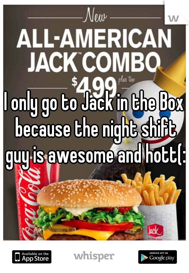 I only go to Jack in the Box because the night shift guy is awesome and hott(: