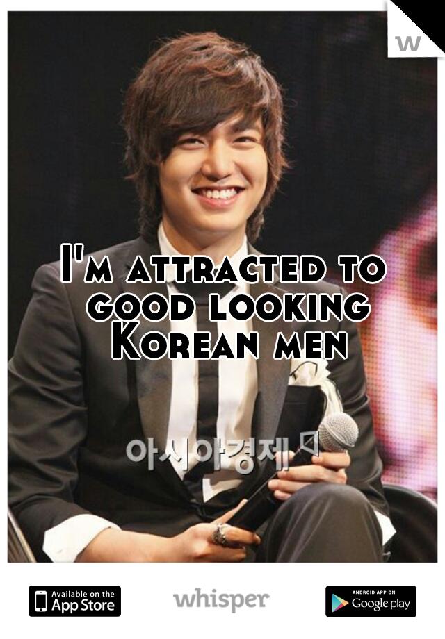I'm attracted to good looking Korean men