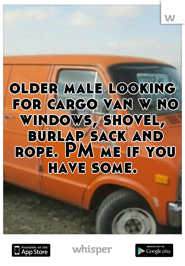 older male looking for cargo van w no windows, shovel,  burlap sack and rope. PM me if you have some.