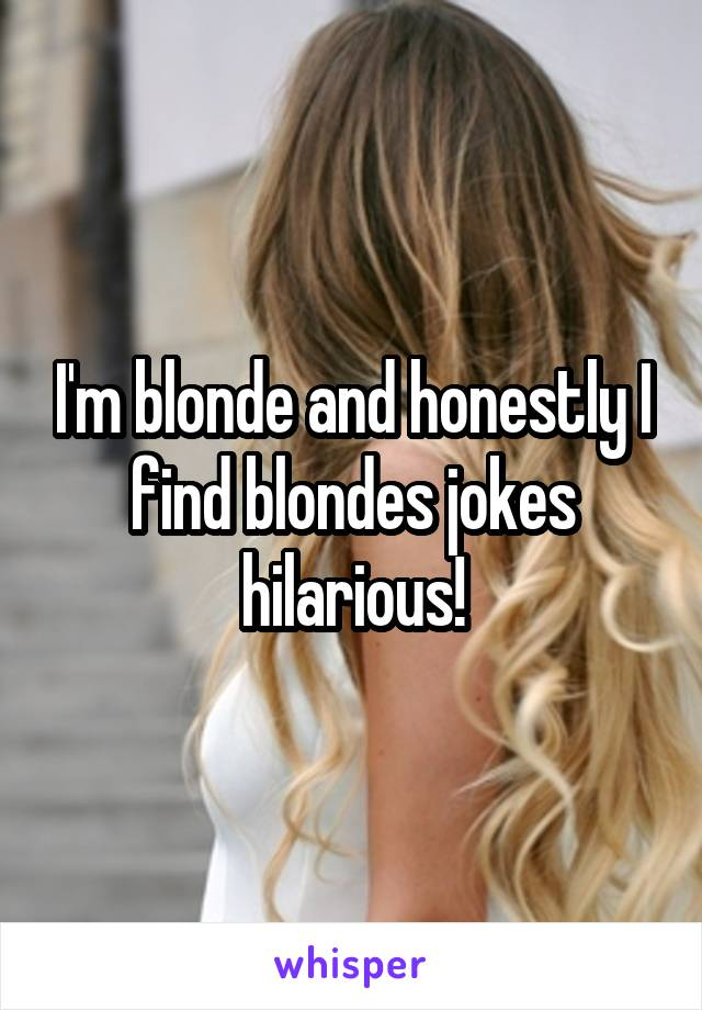 I'm blonde and honestly I find blondes jokes hilarious!