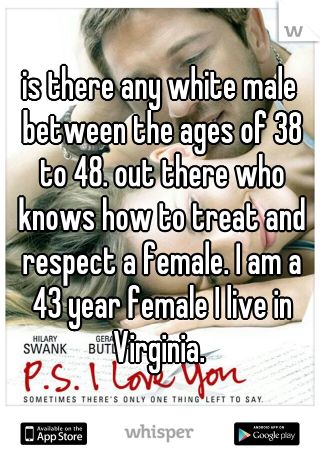 is there any white male between the ages of 38 to 48. out there who knows how to treat and respect a female. I am a 43 year female I live in Virginia.