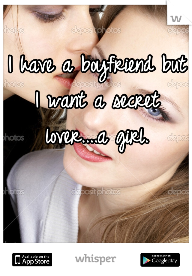 I have a boyfriend but I want a secret lover....a girl.