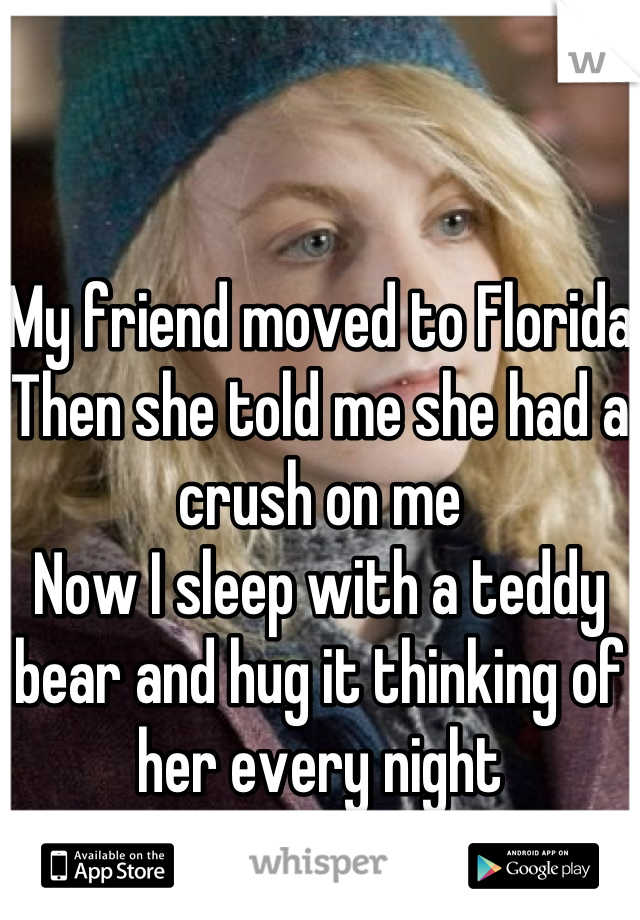 My friend moved to Florida Then she told me she had a crush on me Now I sleep with a teddy bear and hug it thinking of her every night