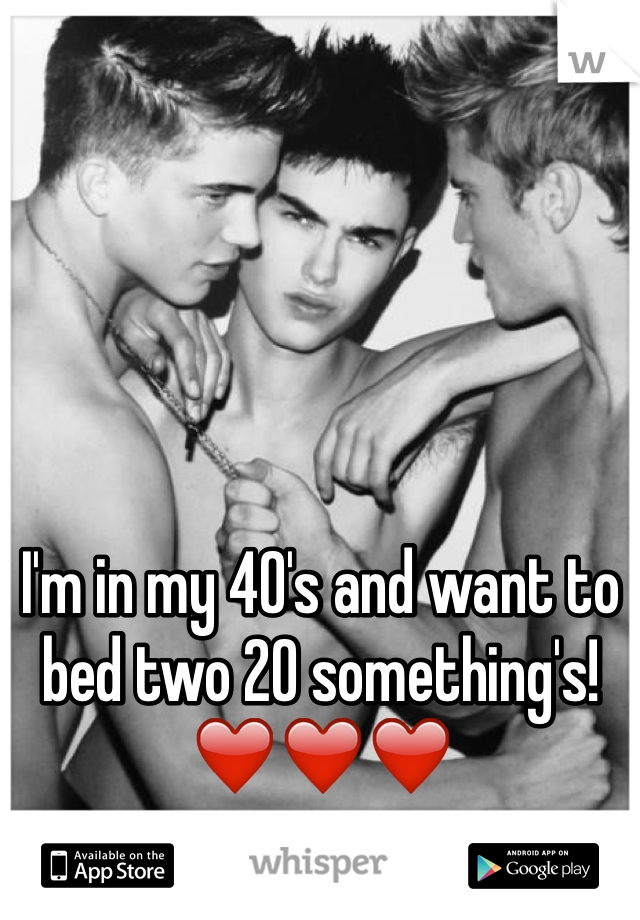 I'm in my 40's and want to bed two 20 something's! ❤️❤️❤️