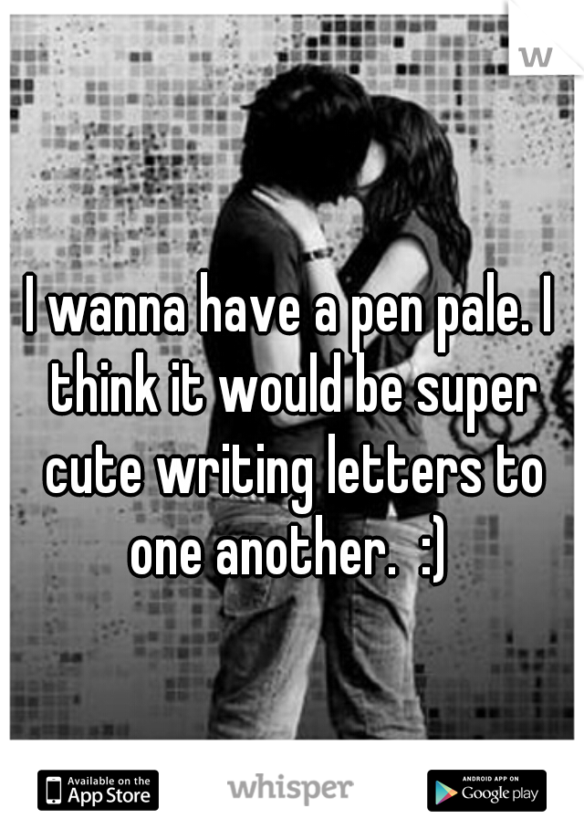 I wanna have a pen pale. I think it would be super cute writing letters to one another.  :)
