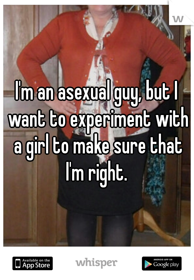 I'm an asexual guy, but I want to experiment with a girl to make sure that I'm right.