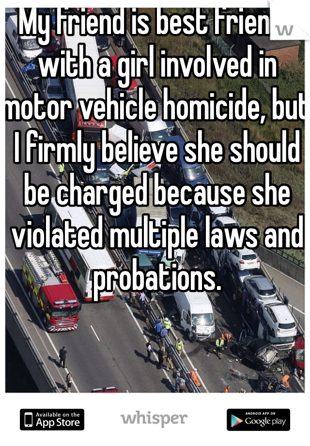 My friend is best friends with a girl involved in motor vehicle homicide, but I firmly believe she should be charged because she violated multiple laws and probations.
