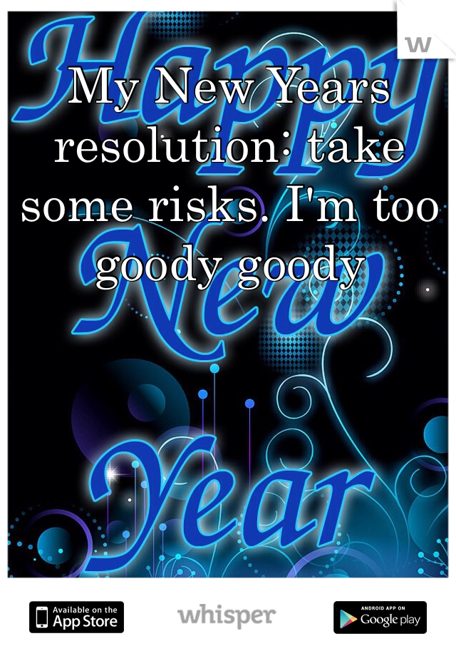 My New Years resolution: take some risks. I'm too goody goody