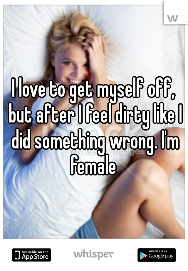 I love to get myself off, but after I feel dirty like I did something wrong. I'm female