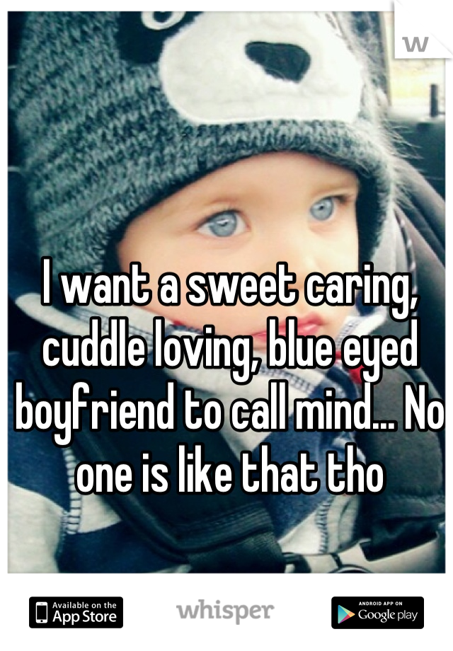 I want a sweet caring, cuddle loving, blue eyed boyfriend to call mind... No one is like that tho