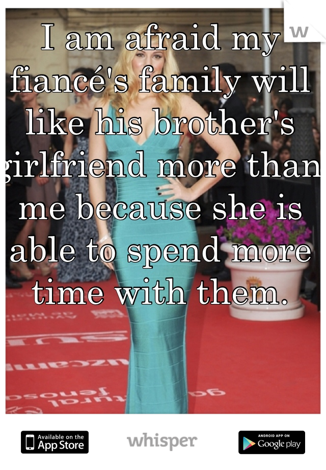 I am afraid my fiancé's family will like his brother's girlfriend more than me because she is able to spend more time with them.