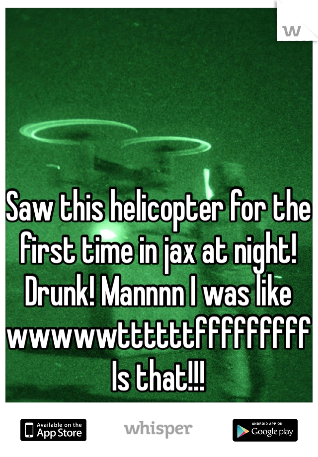 Saw this helicopter for the first time in jax at night! Drunk! Mannnn I was like wwwwwttttttfffffffff  Is that!!!
