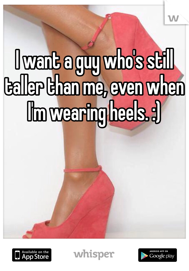 I want a guy who's still taller than me, even when I'm wearing heels. :)