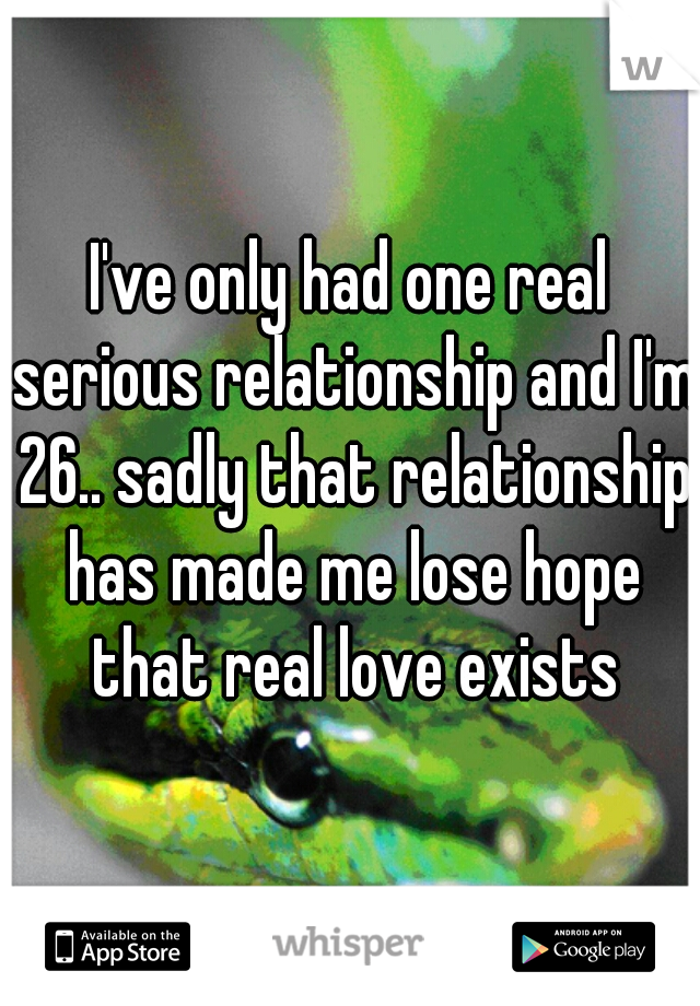 I've only had one real serious relationship and I'm 26.. sadly that relationship has made me lose hope that real love exists