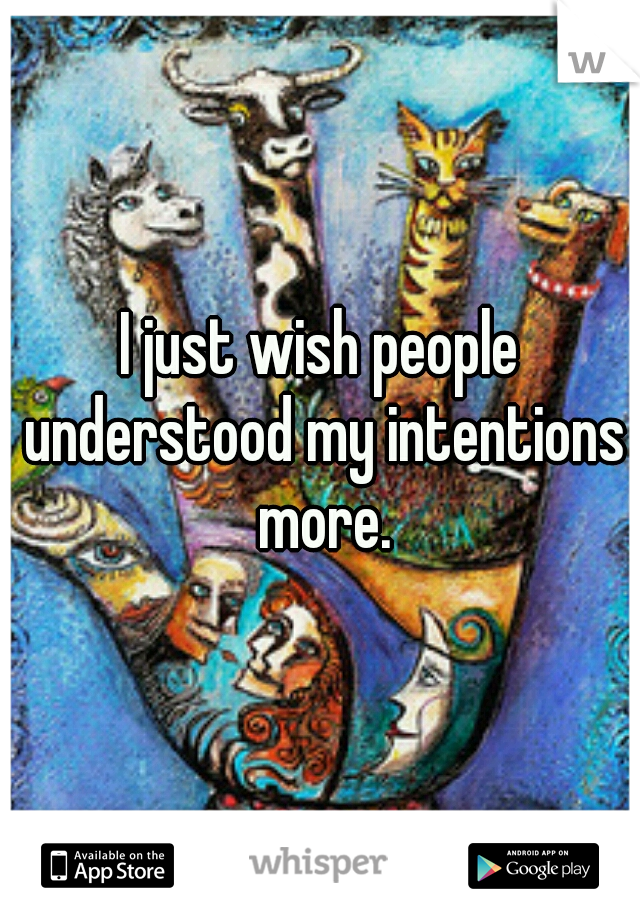 I just wish people understood my intentions more.