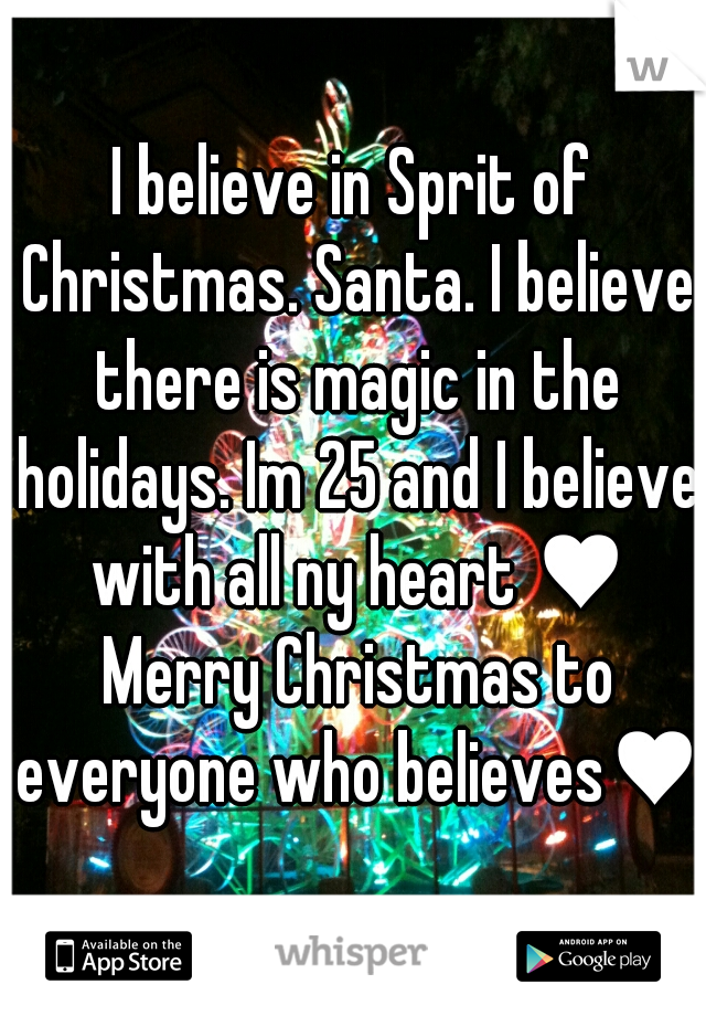 I believe in Sprit of Christmas. Santa. I believe there is magic in the holidays. Im 25 and I believe with all ny heart ♥ Merry Christmas to everyone who believes♥