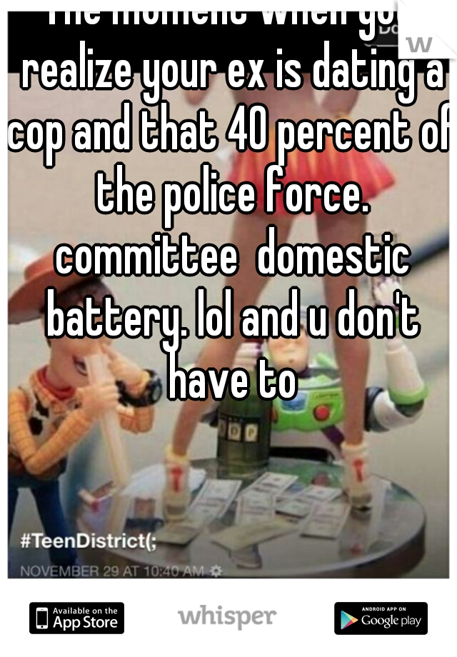 The moment when you realize your ex is dating a cop and that 40 percent of the police force. committee  domestic battery. lol and u don't have to