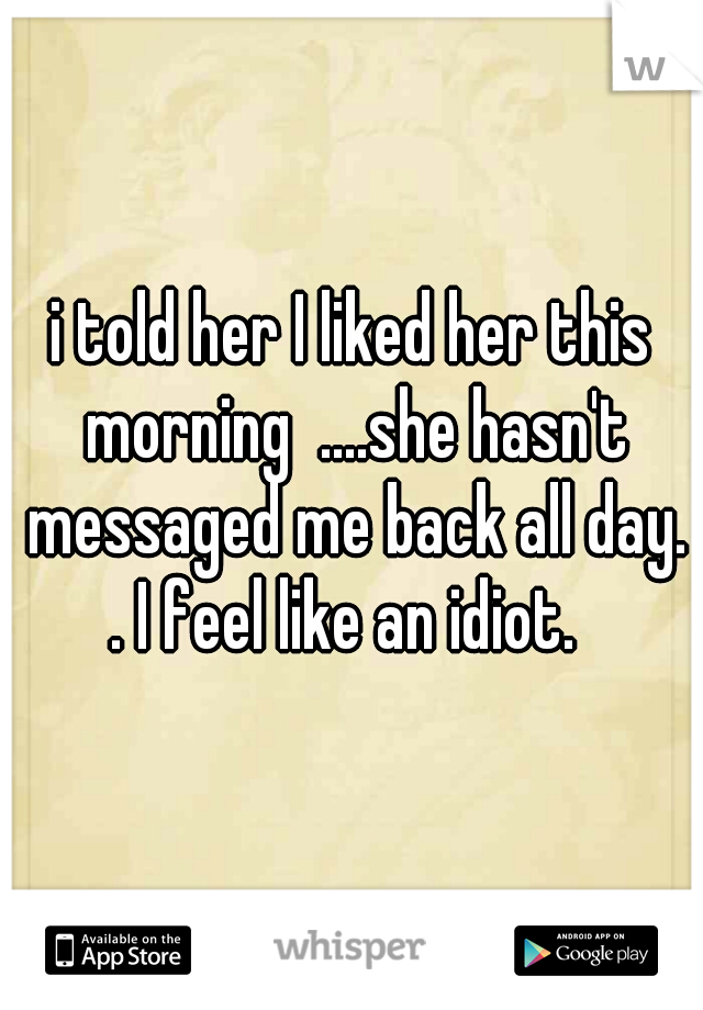 i told her I liked her this morning  ....she hasn't messaged me back all day. . I feel like an idiot.