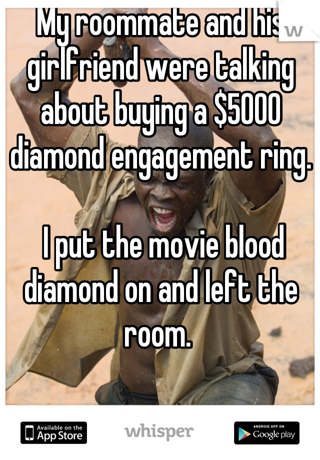 My roommate and his girlfriend were talking about buying a $5000 diamond engagement ring.    I put the movie blood diamond on and left the room.