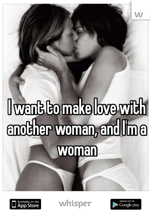 I want to make love with another woman, and I'm a woman