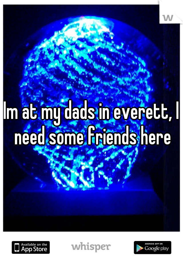 Im at my dads in everett, I need some friends here
