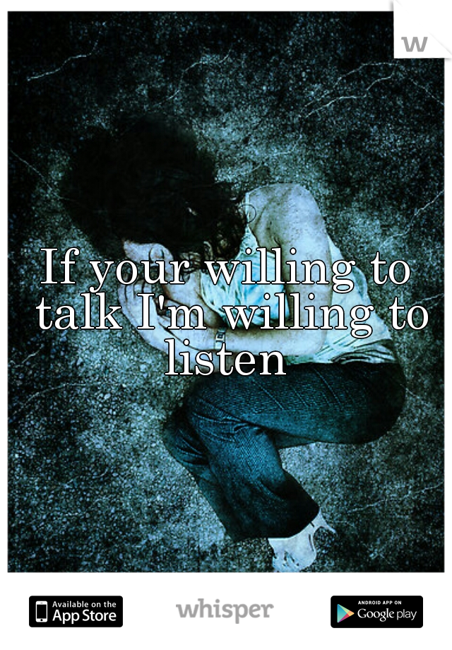 If your willing to talk I'm willing to listen