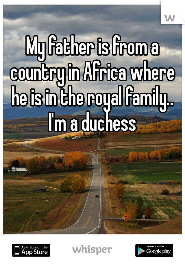 My father is from a country in Africa where he is in the royal family.. I'm a duchess
